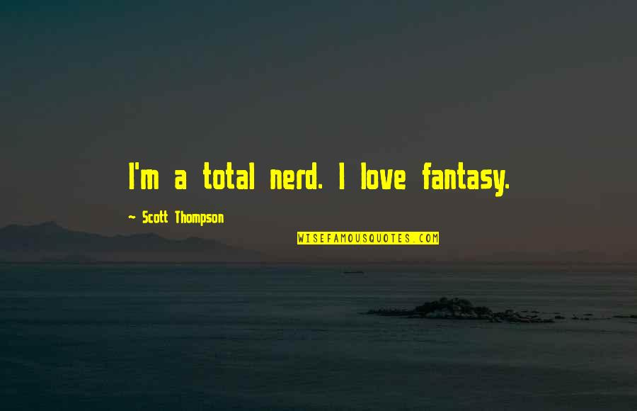 Sleep Goodreads Quotes By Scott Thompson: I'm a total nerd. I love fantasy.