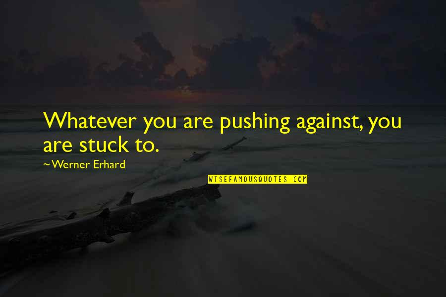 Sleepers Father Bobby Quotes By Werner Erhard: Whatever you are pushing against, you are stuck