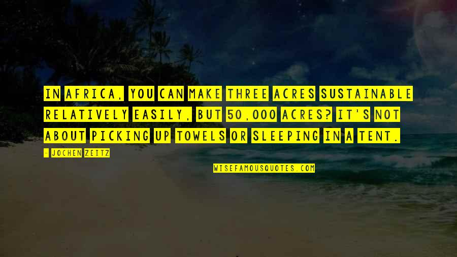 Sleeping In A Tent Quotes By Jochen Zeitz: In Africa, you can make three acres sustainable