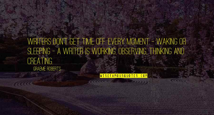 Sleeping Thinking Of You Quotes By Graeme Roberts: Writers don't get time off. Every moment -
