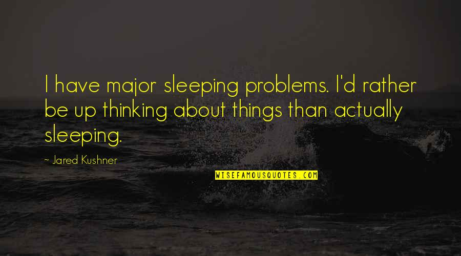 Sleeping Thinking Of You Quotes By Jared Kushner: I have major sleeping problems. I'd rather be