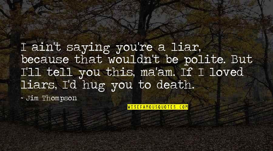 Sleeping Thinking Of You Quotes By Jim Thompson: I ain't saying you're a liar, because that