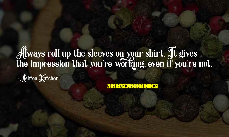 Sleeves Quotes By Ashton Kutcher: Always roll up the sleeves on your shirt.