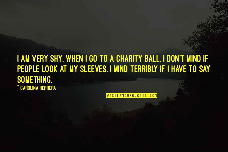 Sleeves Quotes By Carolina Herrera: I am very shy. When I go to