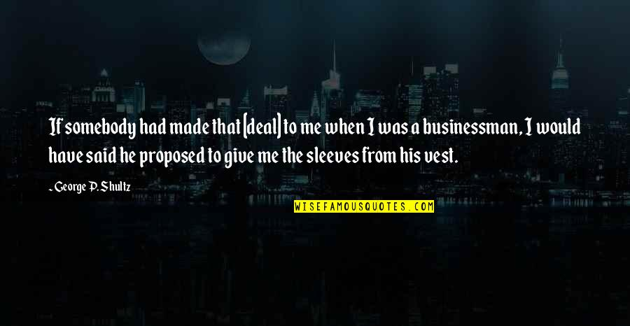 Sleeves Quotes By George P. Shultz: If somebody had made that [deal] to me