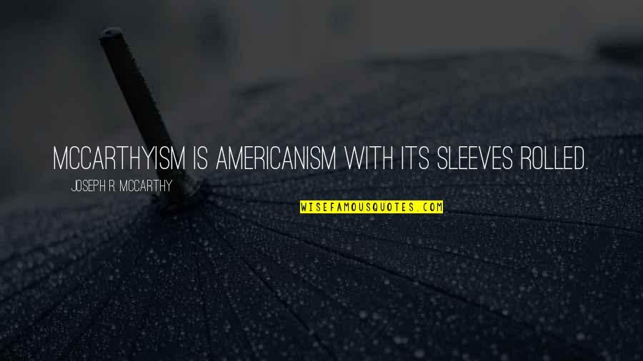 Sleeves Quotes By Joseph R. McCarthy: McCarthyism is Americanism with its sleeves rolled.