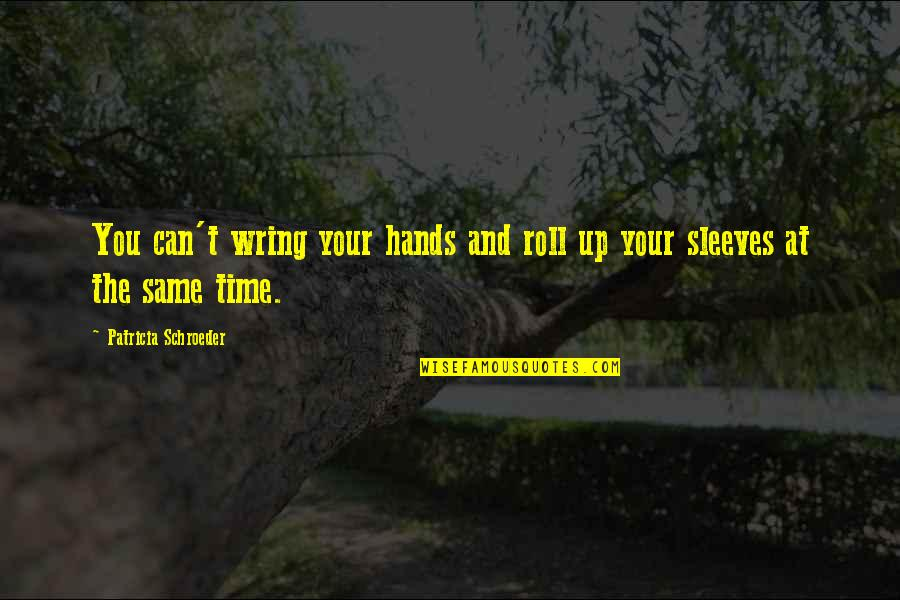 Sleeves Quotes By Patricia Schroeder: You can't wring your hands and roll up