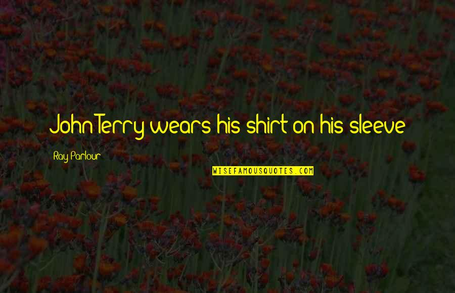Sleeves Quotes By Ray Parlour: John Terry wears his shirt on his sleeve