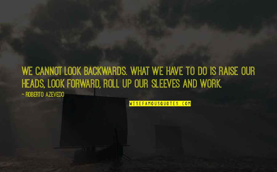 Sleeves Quotes By Roberto Azevedo: We cannot look backwards. What we have to