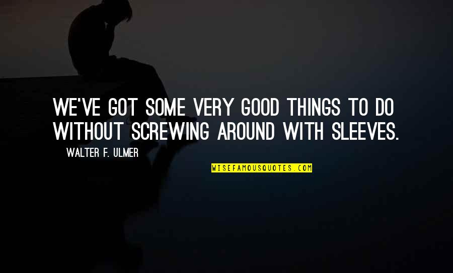 Sleeves Quotes By Walter F. Ulmer: We've got some very good things to do
