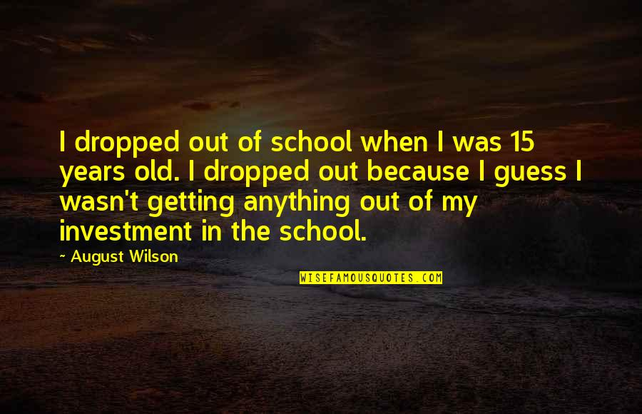 Sleuthing Quotes By August Wilson: I dropped out of school when I was