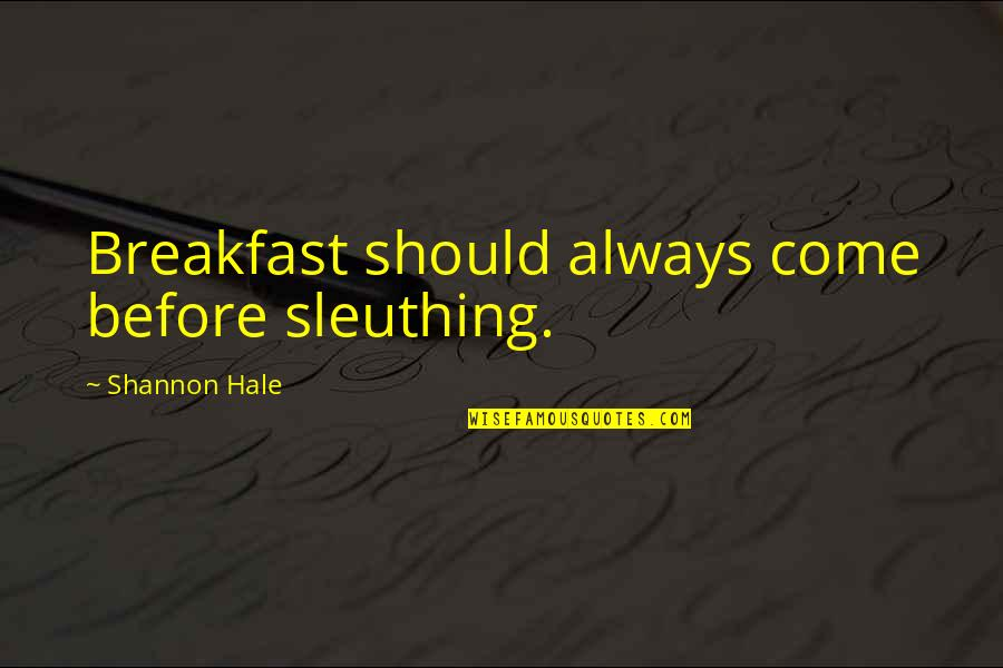 Sleuthing Quotes By Shannon Hale: Breakfast should always come before sleuthing.