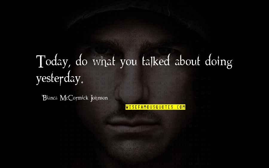 Sleuths Quotes By Bianca McCormick-Johnson: Today, do what you talked about doing yesterday.