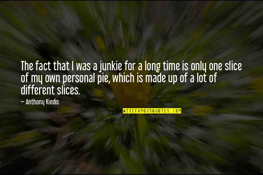 Slices Quotes By Anthony Kiedis: The fact that I was a junkie for