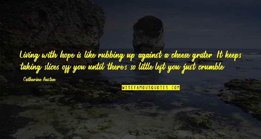 Slices Quotes By Catherine Austen: Living with hope is like rubbing up against