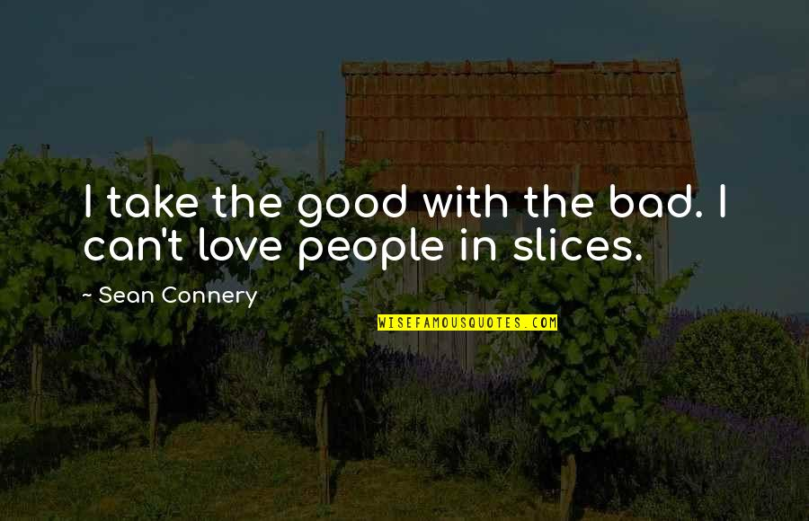 Slices Quotes By Sean Connery: I take the good with the bad. I