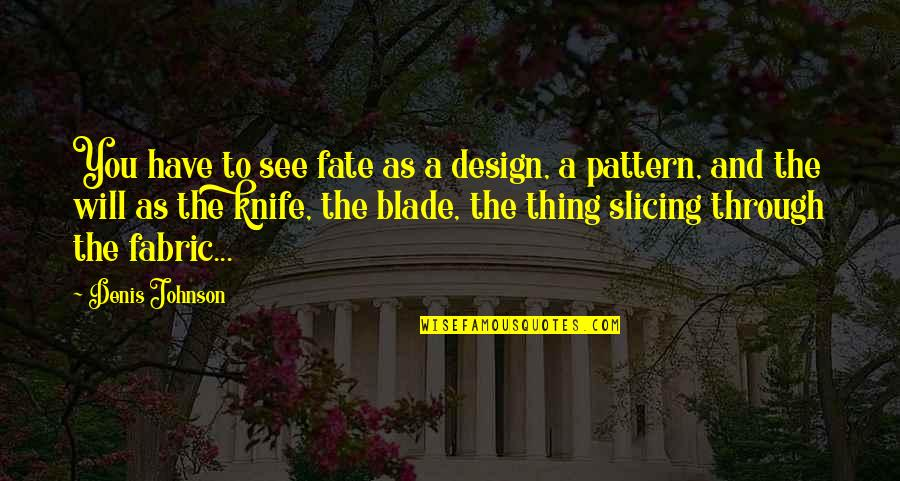 Slicing Quotes By Denis Johnson: You have to see fate as a design,