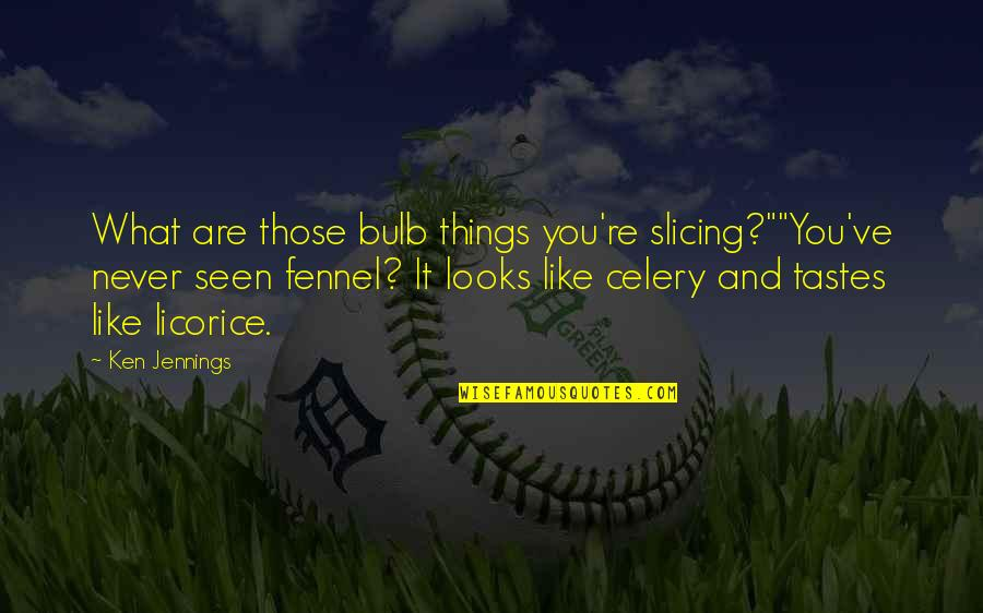 """Slicing Quotes By Ken Jennings: What are those bulb things you're slicing?""""""""You've never"""
