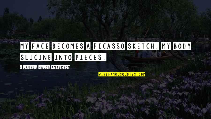Slicing Quotes By Laurie Halse Anderson: My face becomes a Picasso sketch, my body