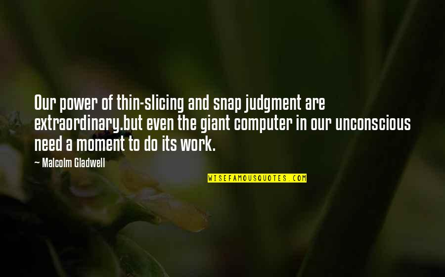 Slicing Quotes By Malcolm Gladwell: Our power of thin-slicing and snap judgment are