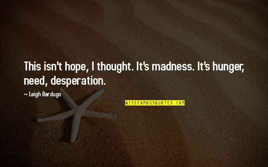 Slightly Inappropriate Quotes By Leigh Bardugo: This isn't hope, I thought. It's madness. It's