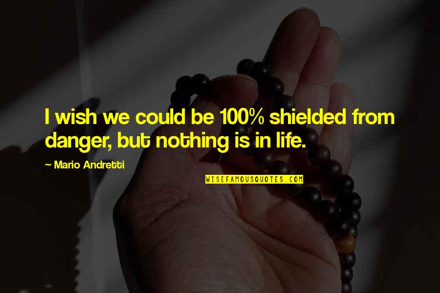 Slightly Inappropriate Quotes By Mario Andretti: I wish we could be 100% shielded from