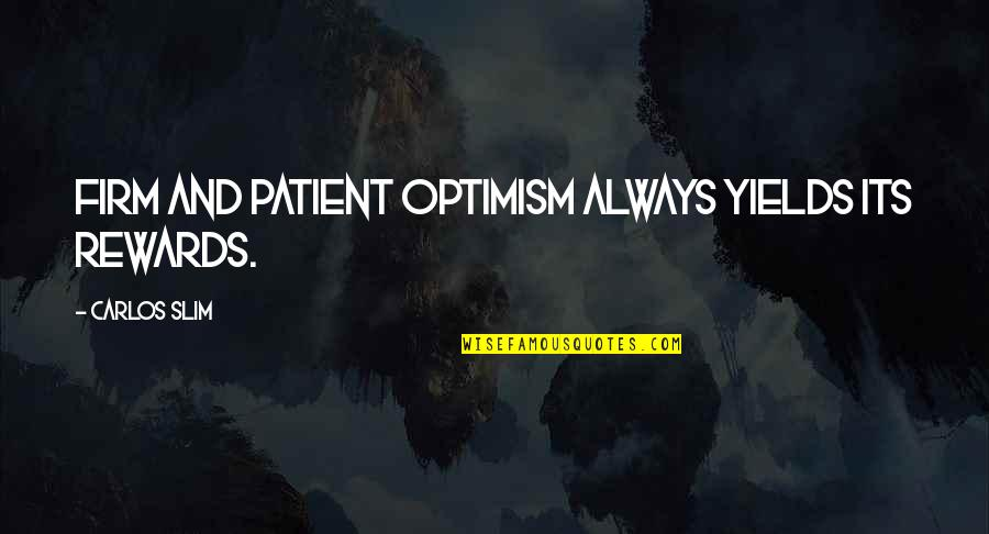 Slim Carlos Quotes By Carlos Slim: Firm and patient optimism always yields its rewards.