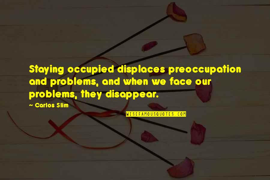 Slim Carlos Quotes By Carlos Slim: Staying occupied displaces preoccupation and problems, and when