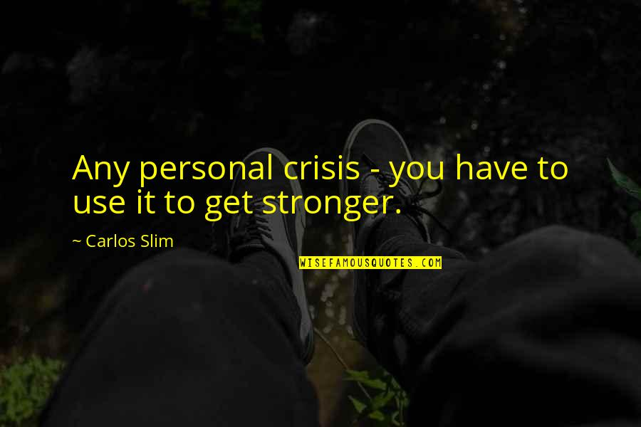 Slim Carlos Quotes By Carlos Slim: Any personal crisis - you have to use