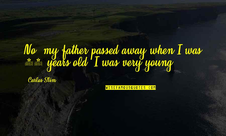 Slim Carlos Quotes By Carlos Slim: No, my father passed away when I was