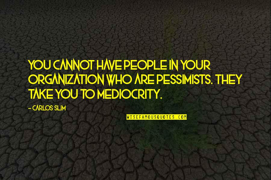 Slim Carlos Quotes By Carlos Slim: You cannot have people in your organization who