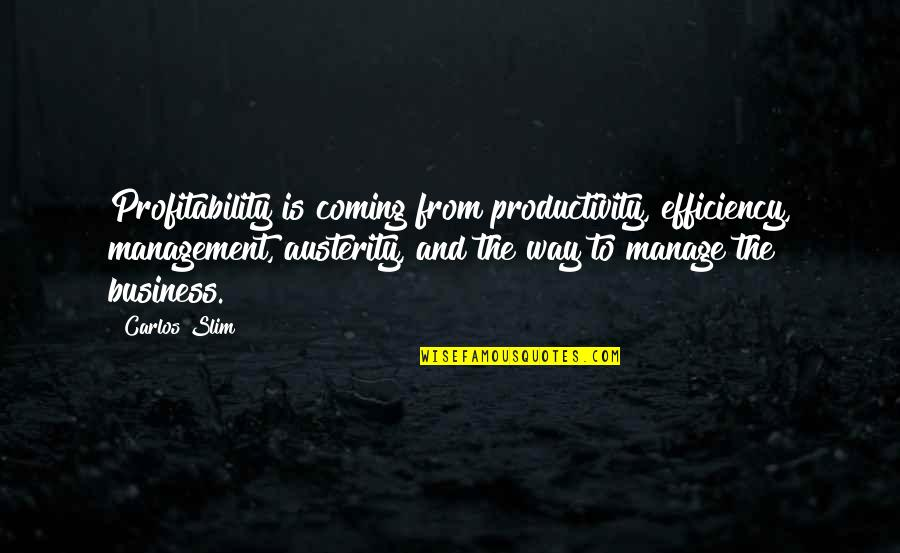 Slim Carlos Quotes By Carlos Slim: Profitability is coming from productivity, efficiency, management, austerity,