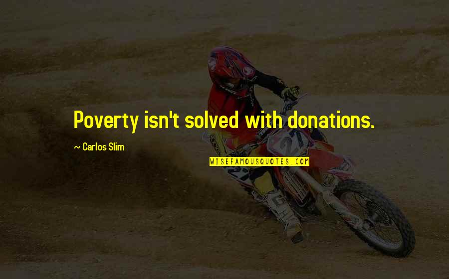 Slim Carlos Quotes By Carlos Slim: Poverty isn't solved with donations.