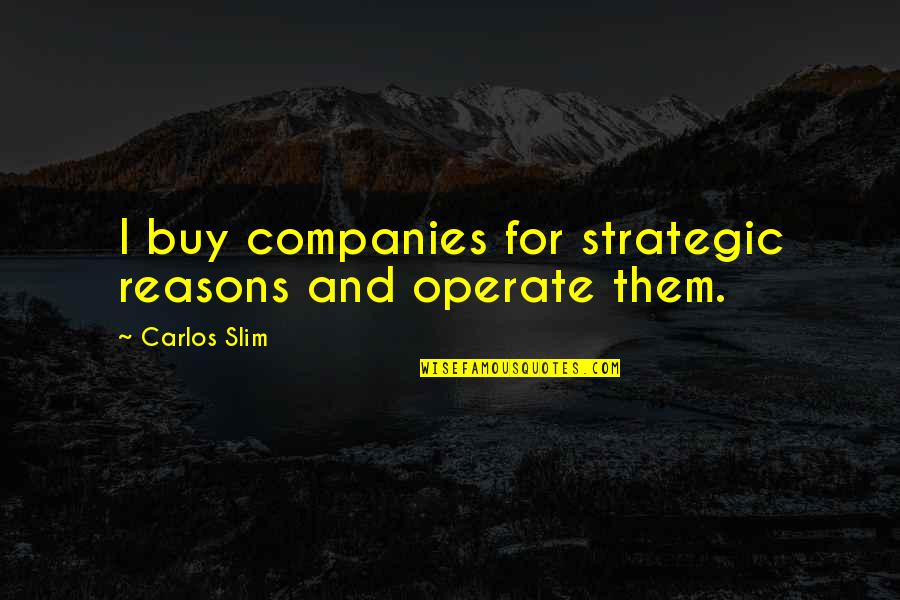 Slim Carlos Quotes By Carlos Slim: I buy companies for strategic reasons and operate