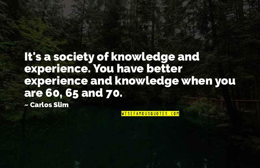 Slim Carlos Quotes By Carlos Slim: It's a society of knowledge and experience. You