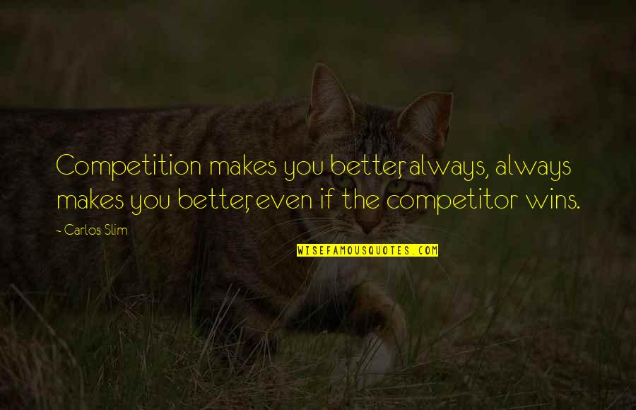 Slim Carlos Quotes By Carlos Slim: Competition makes you better, always, always makes you