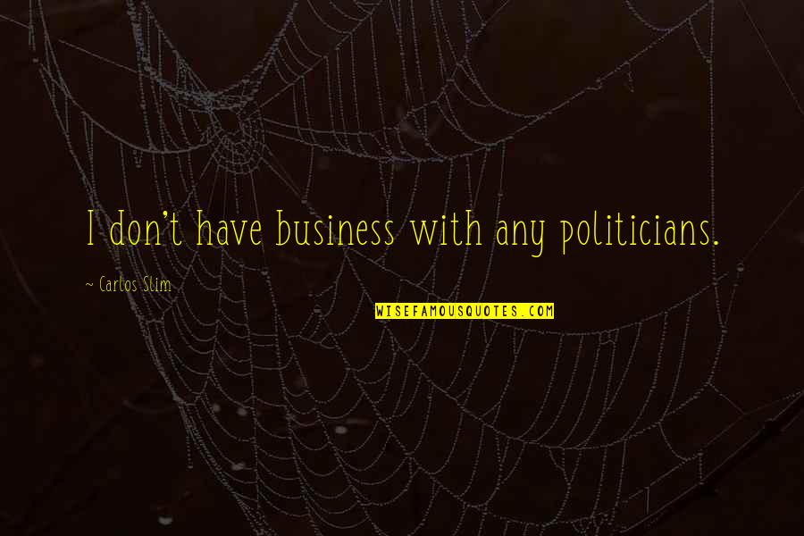 Slim Carlos Quotes By Carlos Slim: I don't have business with any politicians.
