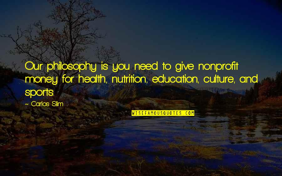 Slim Carlos Quotes By Carlos Slim: Our philosophy is you need to give nonprofit