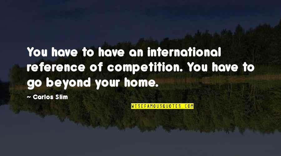Slim Carlos Quotes By Carlos Slim: You have to have an international reference of