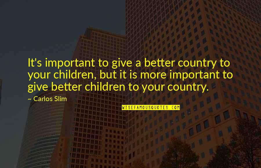 Slim Carlos Quotes By Carlos Slim: It's important to give a better country to