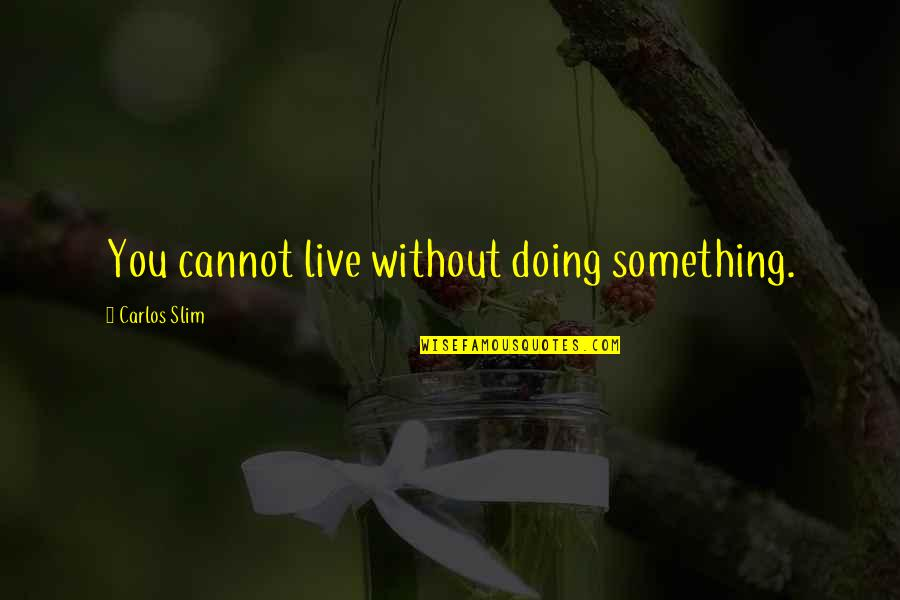 Slim Carlos Quotes By Carlos Slim: You cannot live without doing something.