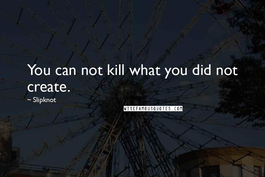 Slipknot quotes: You can not kill what you did not create.