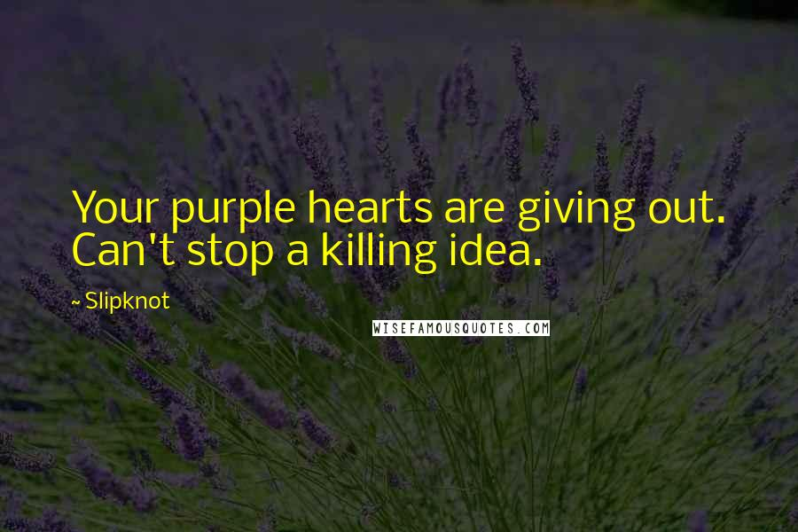Slipknot quotes: Your purple hearts are giving out. Can't stop a killing idea.