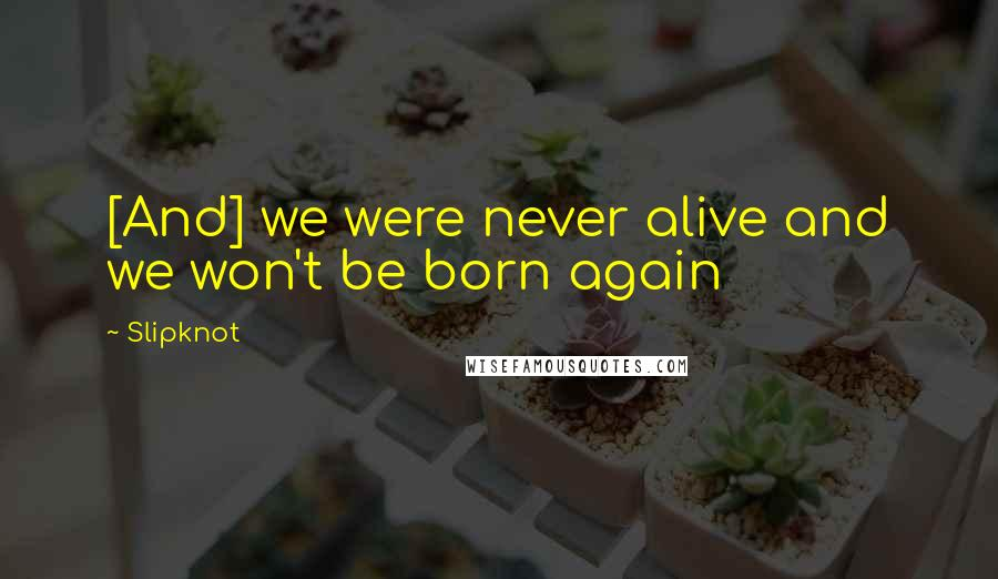 Slipknot quotes: [And] we were never alive and we won't be born again