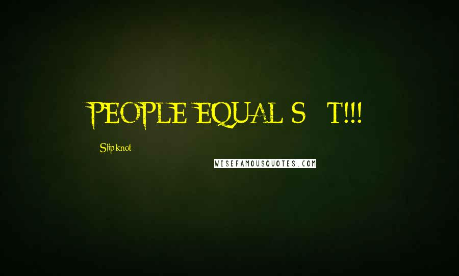 Slipknot quotes: PEOPLE EQUAL S**T!!!