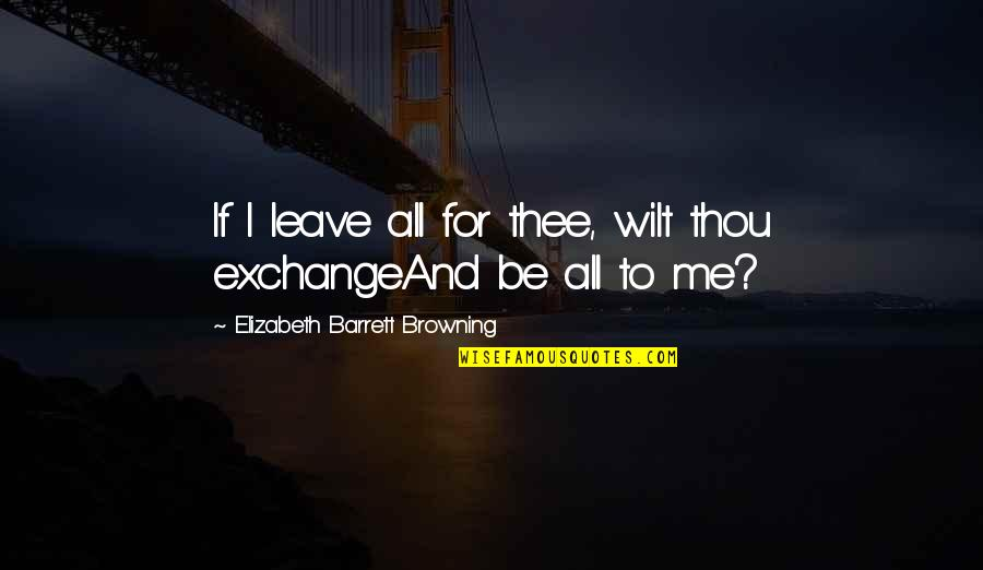 Slizzard Quotes By Elizabeth Barrett Browning: If I leave all for thee, wilt thou
