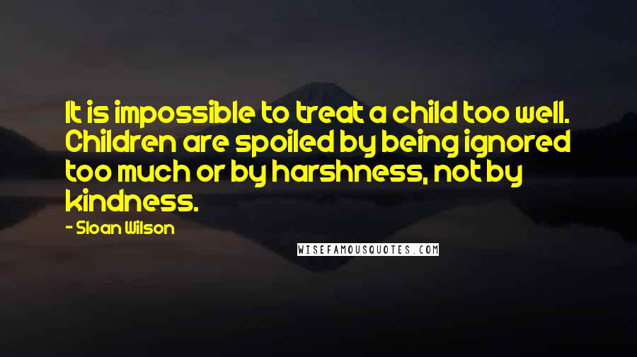 Sloan Wilson quotes: It is impossible to treat a child too well. Children are spoiled by being ignored too much or by harshness, not by kindness.