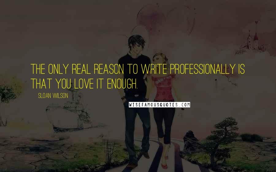 Sloan Wilson quotes: The only real reason to write professionally is that you love it enough.