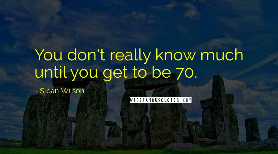 Sloan Wilson quotes: You don't really know much until you get to be 70.