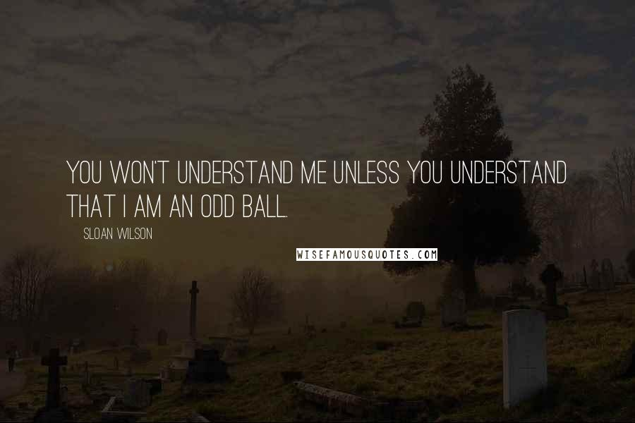 Sloan Wilson quotes: You won't understand me unless you understand that I am an odd ball.